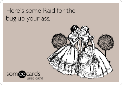 Here's some Raid for the  bug up your ass.