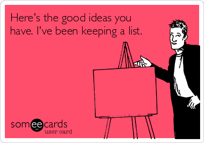 Here's the good ideas you have. I've been keeping a list.