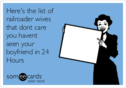 Here's the list of railroader wives that dont care you havent seen your boyfriend in 24 Hours