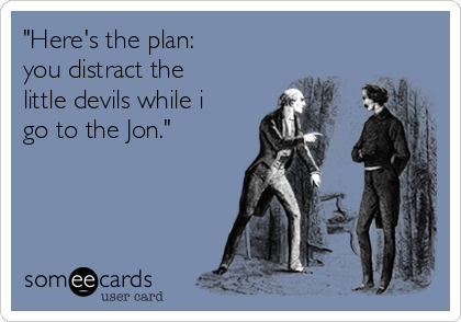 """Here's the plan: you distract the little devils while i go to the Jon."""