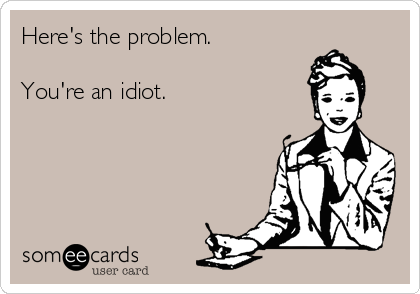 Here's the problem.  You're an idiot.