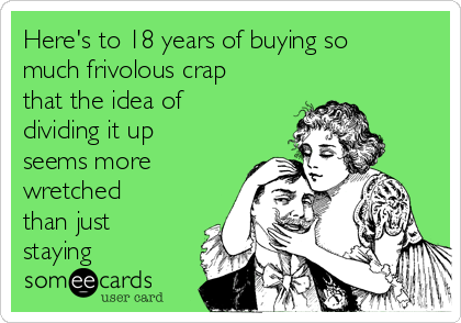 Here's to 18 years of buying so much frivolous crap that the idea of dividing it up seems more wretched than just staying
