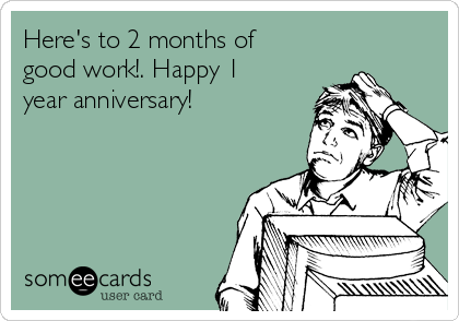 Here's to 2 months of good work!. Happy 1 year anniversary!