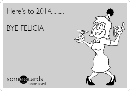 Here's to 2014..........  BYE FELICIA