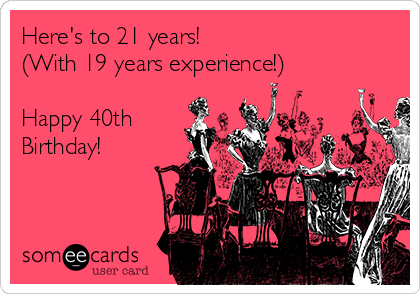 Here's to 21 years! (With 19 years experience!)  Happy 40th Birthday!