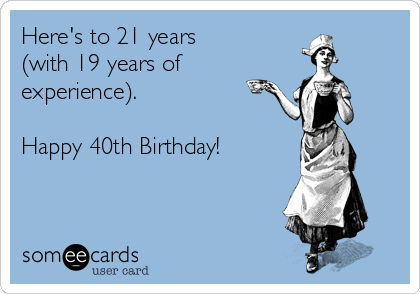 Here's to 21 years (with 19 years of experience). Happy 40th