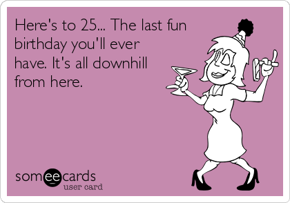 Here's to 25... The last fun birthday you'll ever have. It's all downhill from here.