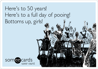 Here's to 50 years! Here's to a full day of pooing!  Bottoms up, girls!