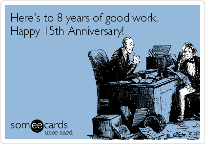 Here's to 8 years of good work.  Happy 15th Anniversary!