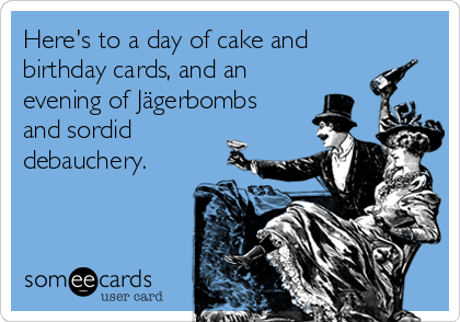 Here's to a day of cake and birthday cards, and an evening of Jägerbombs and sordid debauchery.