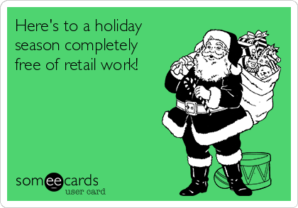 Here's to a holiday season completely free of retail work!