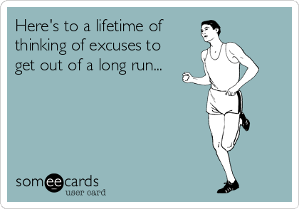 Here's to a lifetime of  thinking of excuses to get out of a long run...