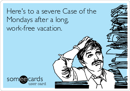 Here's to a severe Case of the Mondays after a long, work-free vacation.