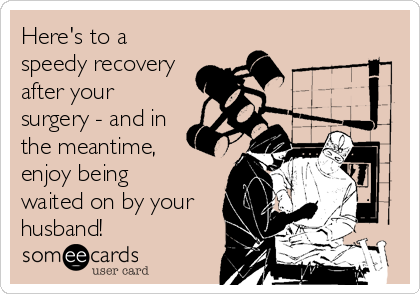 Here's to a speedy recovery after your surgery - and in the meantime,  enjoy being  waited on by your husband!
