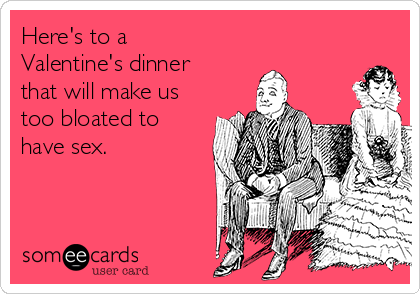 Here's to a Valentine's dinner that will make us too bloated to have sex.