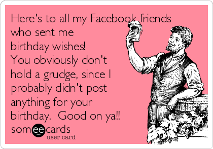 Heres To All My Facebook Friends Who Sent Me Birthday Wishes You Obviously Don