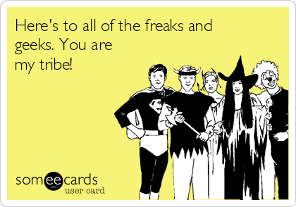 Here's to all of the freaks and geeks. You are my tribe!