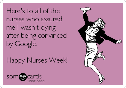 Here's to all of the nurses who assured me I wasn't dying after being convinced by Google.  Happy Nurses Week!