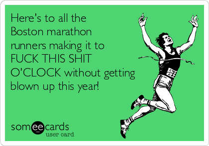 Here's to all the Boston marathon runners making it to FUCK THIS SHIT O'CLOCK without getting blown up this year!