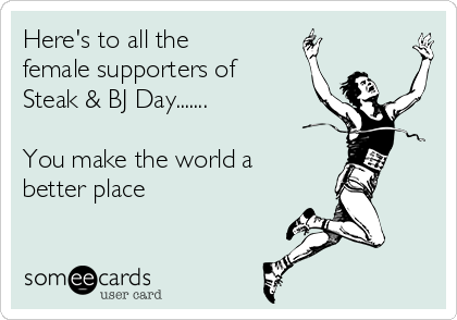Here's to all the female supporters of  Steak & BJ Day.......  You make the world a better place