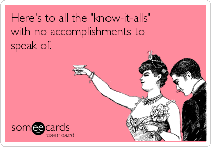 "Here's to all the ""know-it-alls"" with no accomplishments to speak of."