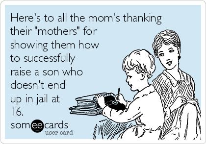 "Here's to all the mom's thanking their ""mothers"" for showing them how to successfully raise a son who doesn't end up in jail at 16."