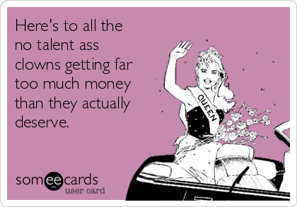 Here's to all the no talent ass clowns getting far too much money than they actually deserve.