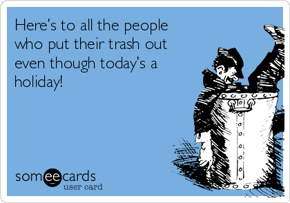 Here's to all the people who put their trash out even though today's a holiday!