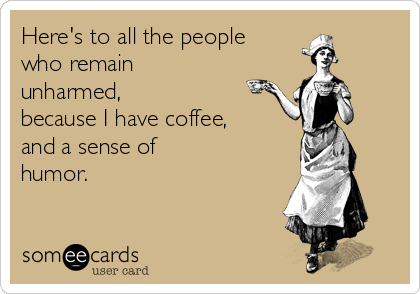 Here's to all the people  who remain unharmed, because I have coffee,  and a sense of  humor.