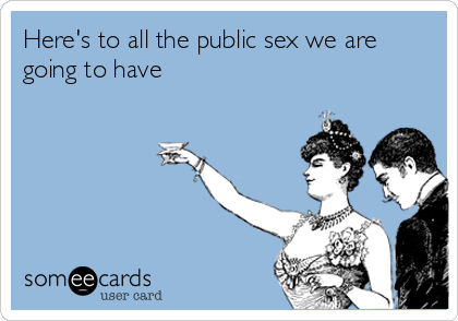 Here's to all the public sex we are going to have