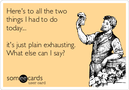 Here's to all the two  things I had to do  today...  it's just plain exhausting. What else can I say?