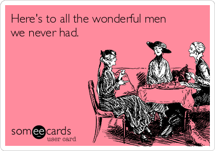 Here's to all the wonderful men we never had.
