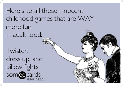Here's to all those innocent childhood games that are WAY more fun in adulthood:  Twister,  dress up, and pillow fights!