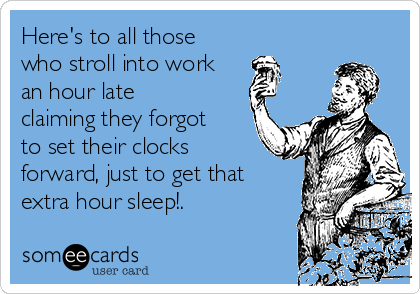 Here's to all those who stroll into work an hour late claiming they forgot to set their clocks forward, just to get that extra hour sleep!.