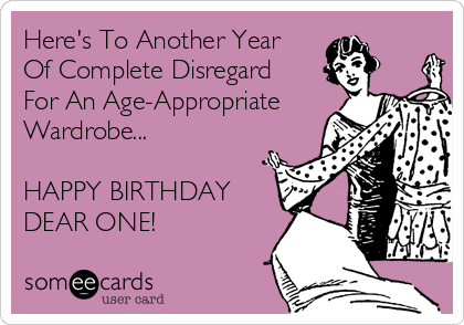 Here's To Another Year Of Complete Disregard For An Age-Appropriate Wardrobe...  HAPPY BIRTHDAY DEAR ONE!