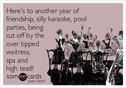 Here's to another year of friendship, silly karaoke, pool parties, being cut-off by the over tipped waitress, spa and high teas!!