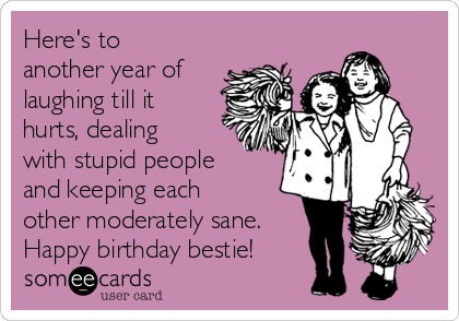 Here's to another year of laughing till it hurts, dealing with stupid people and keeping each other moderately sane. Happy birthday bestie!