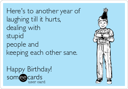 Here's to another year of laughing till it hurts, dealing with stupid people and keeping each other sane.  Happy Birthday!