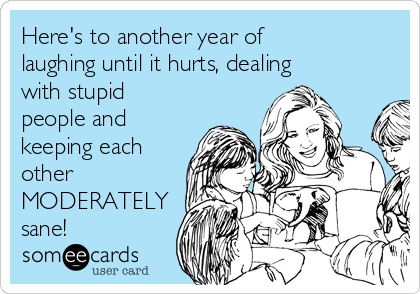 Here's to another year of laughing until it hurts, dealing with stupid people and keeping each other MODERATELY sane!