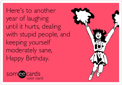 Here's to another year of laughing until it hurts, dealing with stupid people, and keeping yourself moderately sane,       Happy Birthday.
