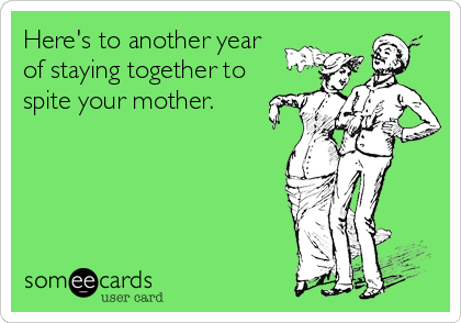 Here's to another year of staying together to spite your mother.