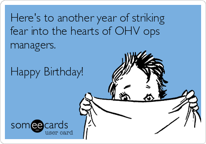 Here's to another year of striking fear into the hearts of OHV ops managers.   Happy Birthday!