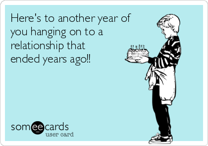 Here's to another year of you hanging on to a  relationship that ended years ago!!
