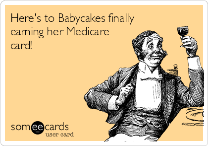 Here's to Babycakes finally earning her Medicare card!