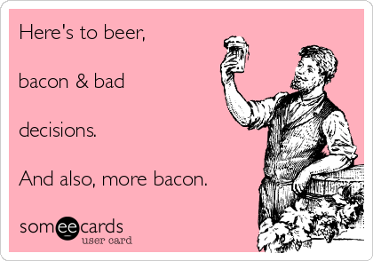 Here's to beer,  bacon & bad  decisions.   And also, more bacon.