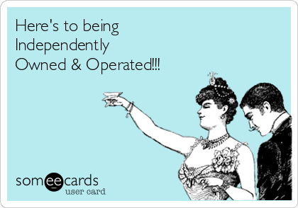Here's to being Independently Owned & Operated!!!
