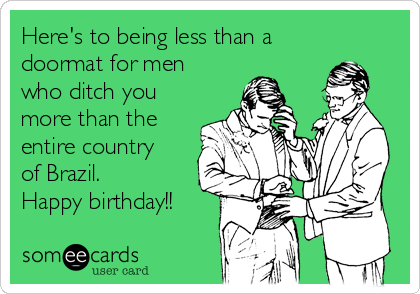 Here's to being less than a doormat for men who ditch you more than the entire country of Brazil.   Happy birthday!!
