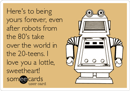 Here's to being yours forever, even after robots from the 80's take over the world in the 20-teens. I love you a lottle, sweetheart!