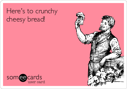 Here's to crunchy cheesy bread!