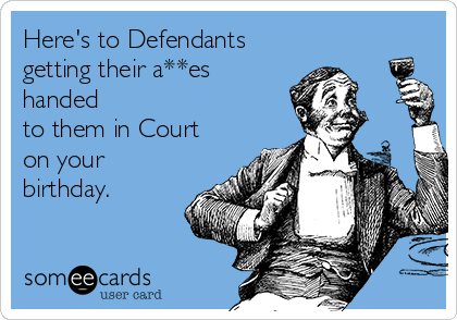 Here's to Defendants  getting their a**es handed to them in Court on your birthday.